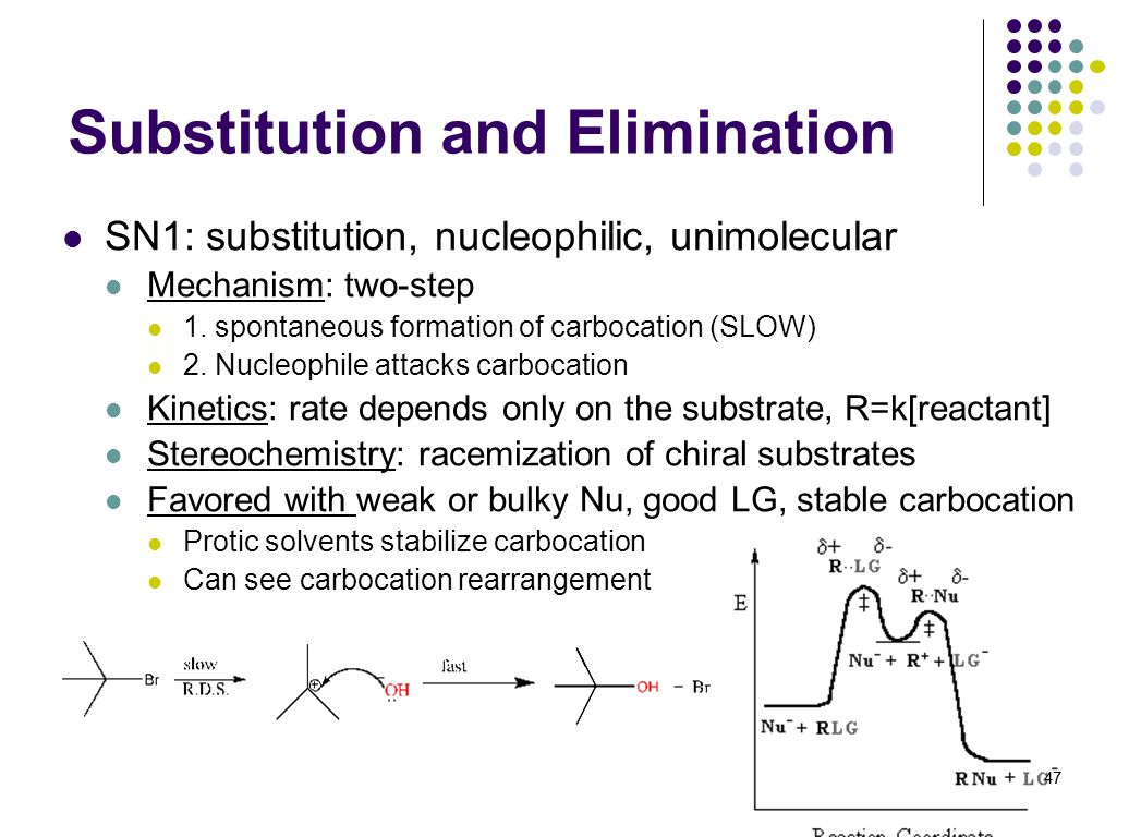 47 Substitution and Elimination SN1: substitution, nucleophilic, unimolecular Mechanism: two-step 1. spontaneous formation of carbocation (SLOW) 2. Nu