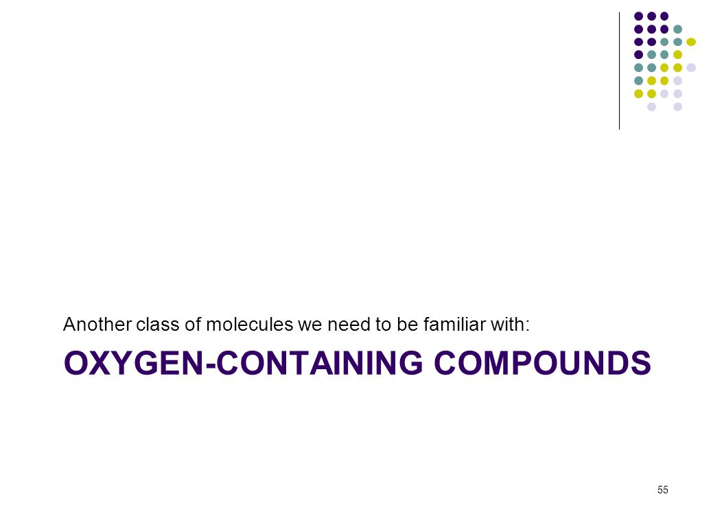 OXYGEN-CONTAINING COMPOUNDS Another class of molecules we need to be familiar with: 55