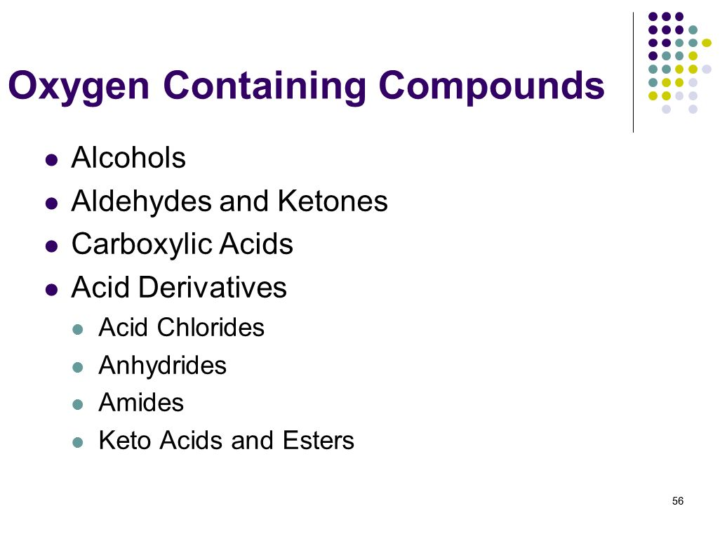 56 Oxygen Containing Compounds Alcohols Aldehydes and Ketones Carboxylic Acids Acid Derivatives Acid Chlorides Anhydrides Amides Keto Acids and Esters