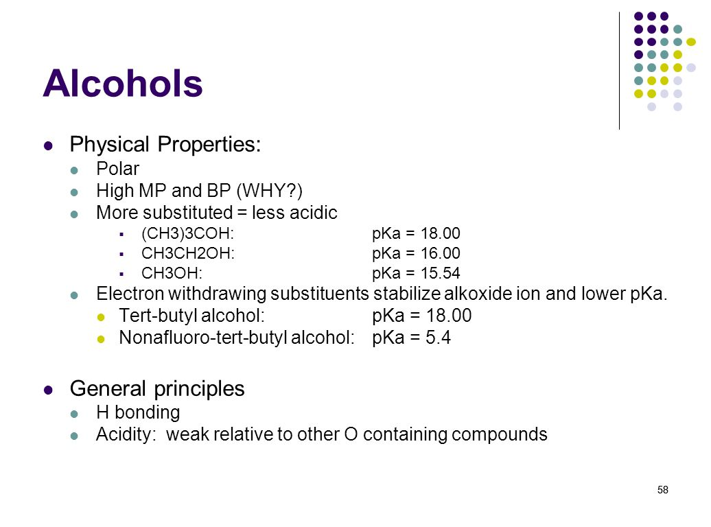 58 Alcohols Physical Properties: Polar High MP and BP (WHY?) More substituted = less acidic (CH3)3COH: pKa = 18.00 CH3CH2OH: pKa = 16.00 CH3OH: pKa =