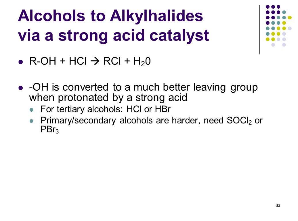 63 Alcohols to Alkylhalides via a strong acid catalyst R-OH + HCl RCl + H 2 0 -OH is converted to a much better leaving group when protonated by a str