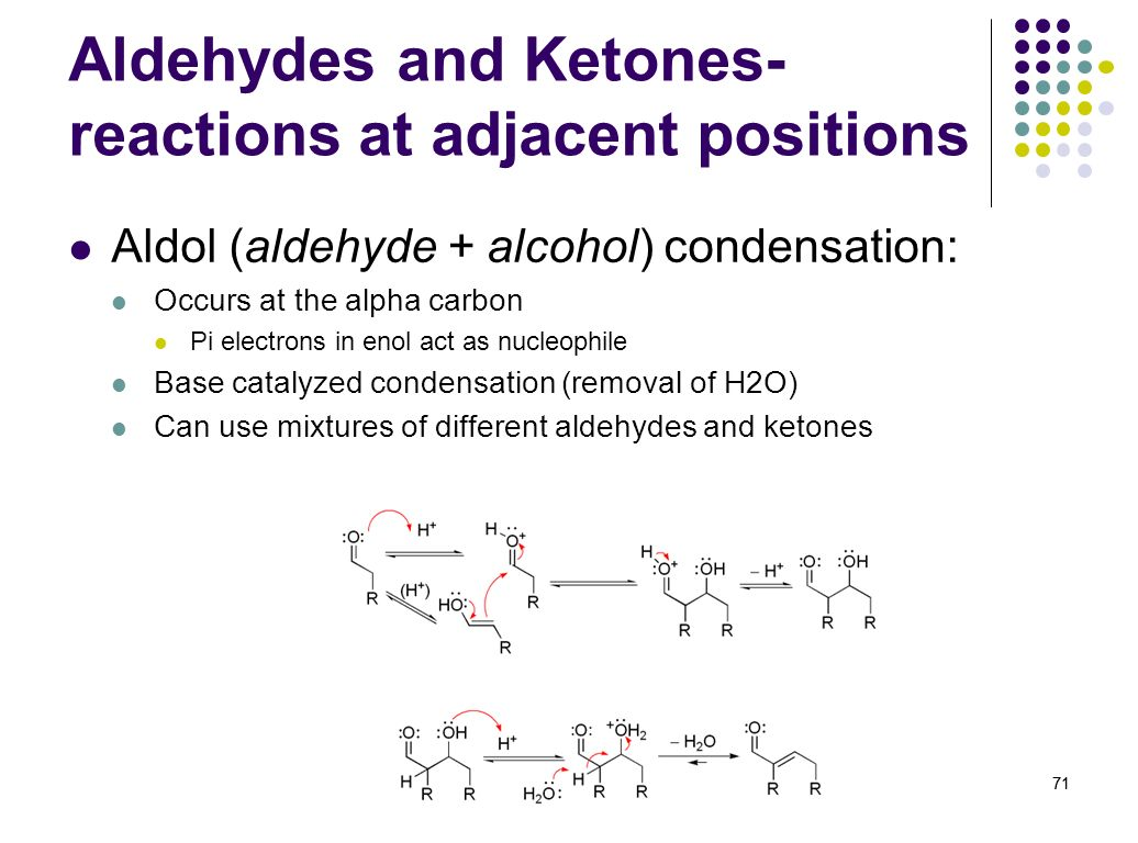71 Aldehydes and Ketones- reactions at adjacent positions Aldol (aldehyde + alcohol) condensation: Occurs at the alpha carbon Pi electrons in enol act