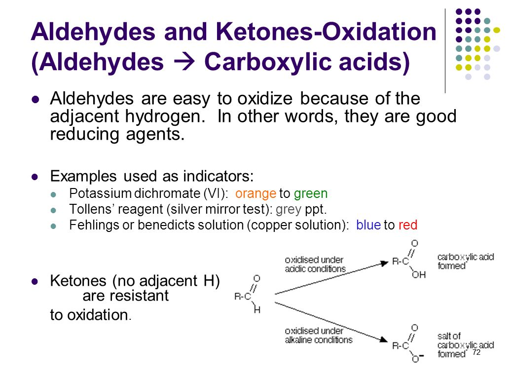 72 Aldehydes are easy to oxidize because of the adjacent hydrogen. In other words, they are good reducing agents. Examples used as indicators: Potassi