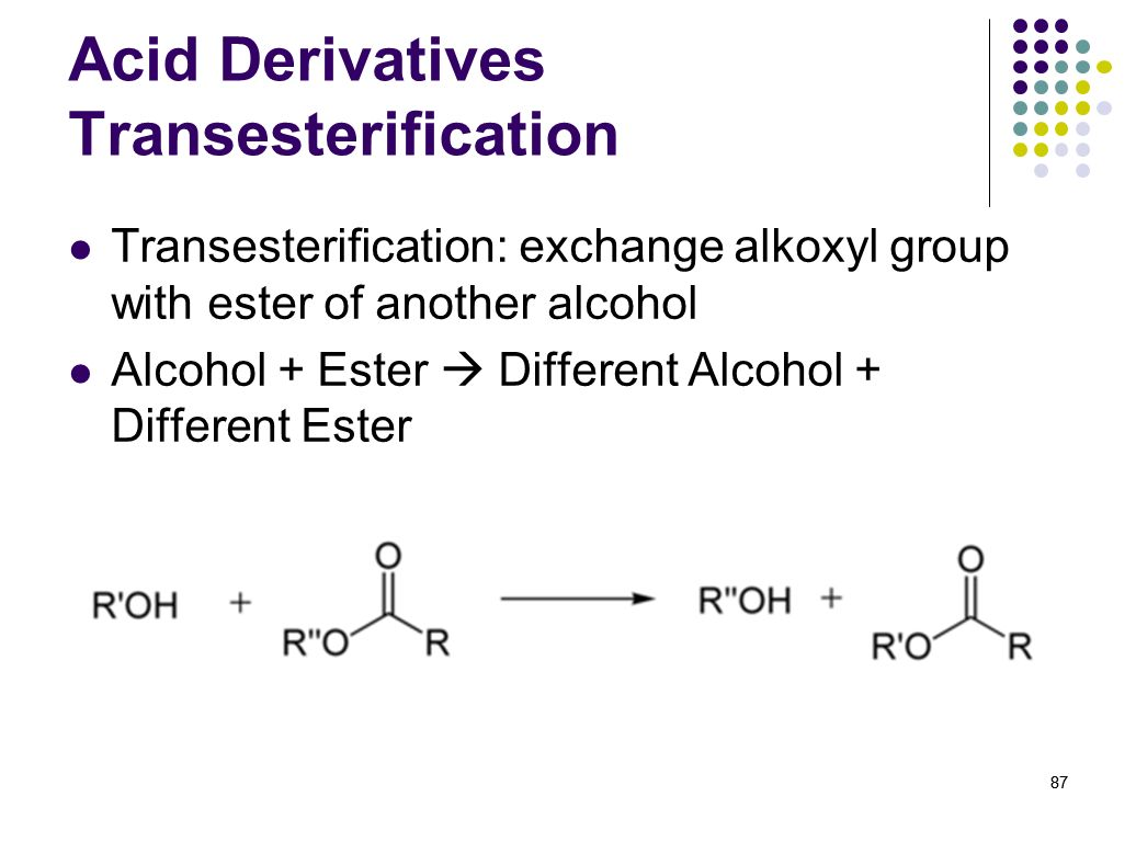 87 Acid Derivatives Transesterification Transesterification: exchange alkoxyl group with ester of another alcohol Alcohol + Ester Different Alcohol +
