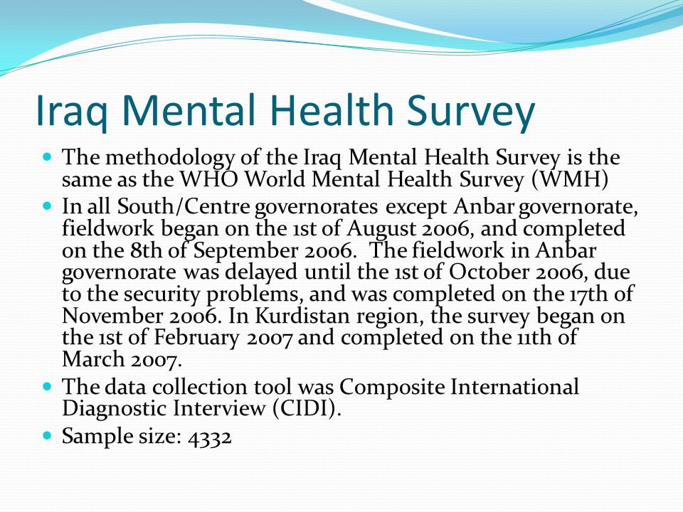 Iraq Mental Health Survey The methodology of the Iraq Mental Health Survey is the same as the WHO World Mental Health Survey (WMH) In all South/Centre