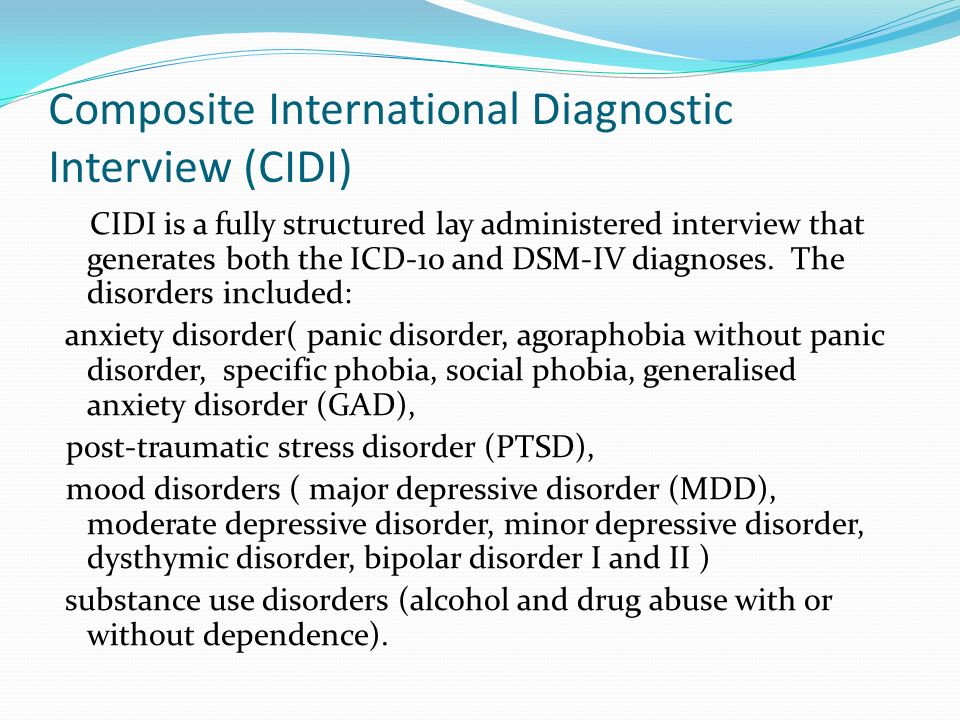 Composite International Diagnostic Interview (CIDI) CIDI is a fully structured lay administered interview that generates both the ICD-10 and DSM-IV di
