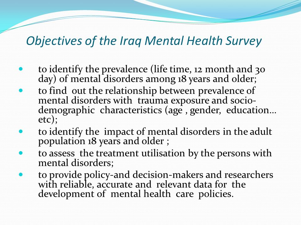 Objectives of the Iraq Mental Health Survey to identify the prevalence (life time, 12 month and 30 day) of mental disorders among 18 years and older;