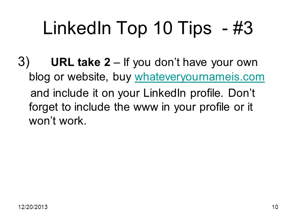 12/20/201310 LinkedIn Top 10 Tips - #3 3) URL take 2 – If you dont have your own blog or website, buy whateveryournameis.comwhateveryournameis.com and include it on your LinkedIn profile.