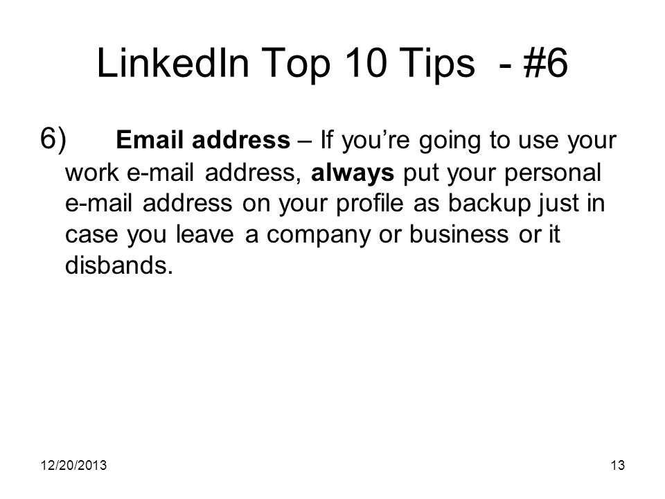 12/20/201313 LinkedIn Top 10 Tips - #6 6) Email address – If youre going to use your work e-mail address, always put your personal e-mail address on your profile as backup just in case you leave a company or business or it disbands.