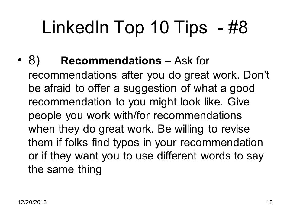 12/20/201315 LinkedIn Top 10 Tips - #8 8) Recommendations – Ask for recommendations after you do great work.