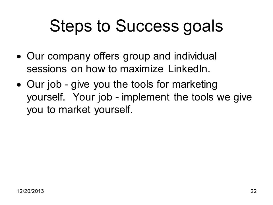 12/20/201322 Steps to Success goals Our company offers group and individual sessions on how to maximize LinkedIn.
