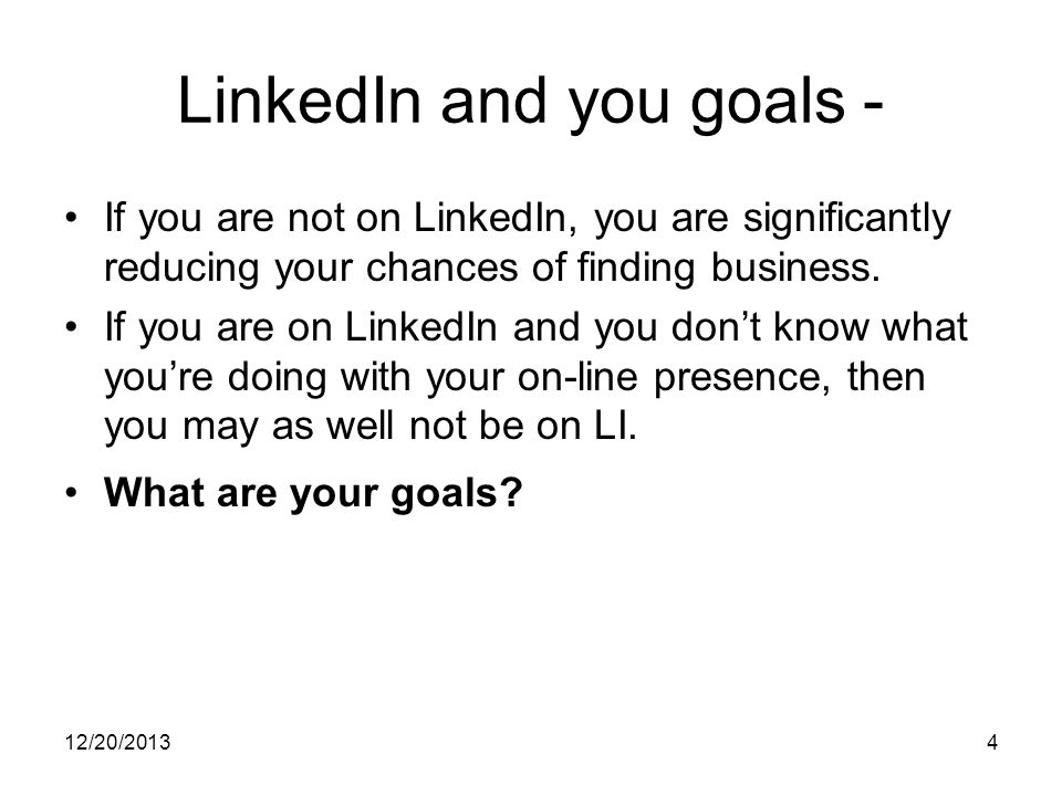 12/20/20134 LinkedIn and you goals - If you are not on LinkedIn, you are significantly reducing your chances of finding business.