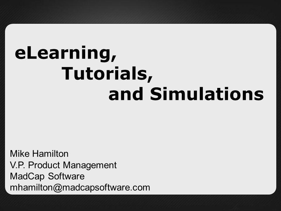eLearning, Tutorials, and Simulations Mike Hamilton V.P. Product Management MadCap Software mhamilton@madcapsoftware.com