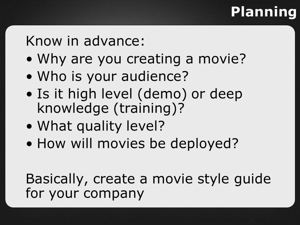 Planning Know in advance: Why are you creating a movie? Who is your audience? Is it high level (demo) or deep knowledge (training)? What quality level