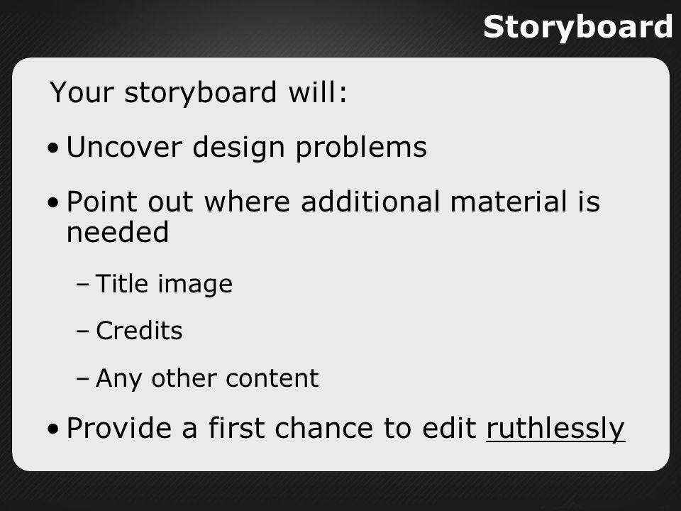 Storyboard Your storyboard will: Uncover design problems Point out where additional material is needed –Title image –Credits –Any other content Provid