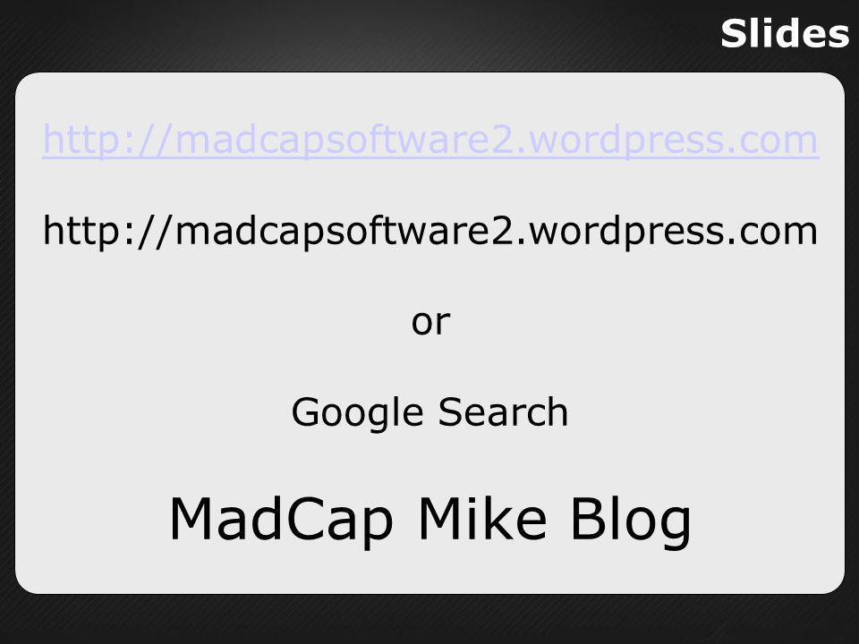 Slides http://madcapsoftware2.wordpress.com or Google Search MadCap Mike Blog
