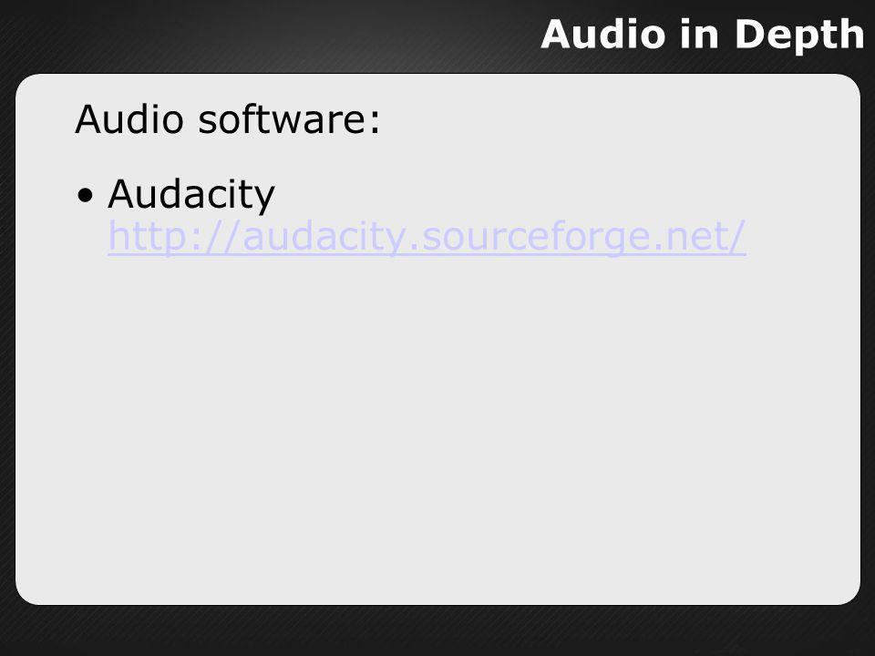 Audio in Depth Audio software: Audacity http://audacity.sourceforge.net/ http://audacity.sourceforge.net/
