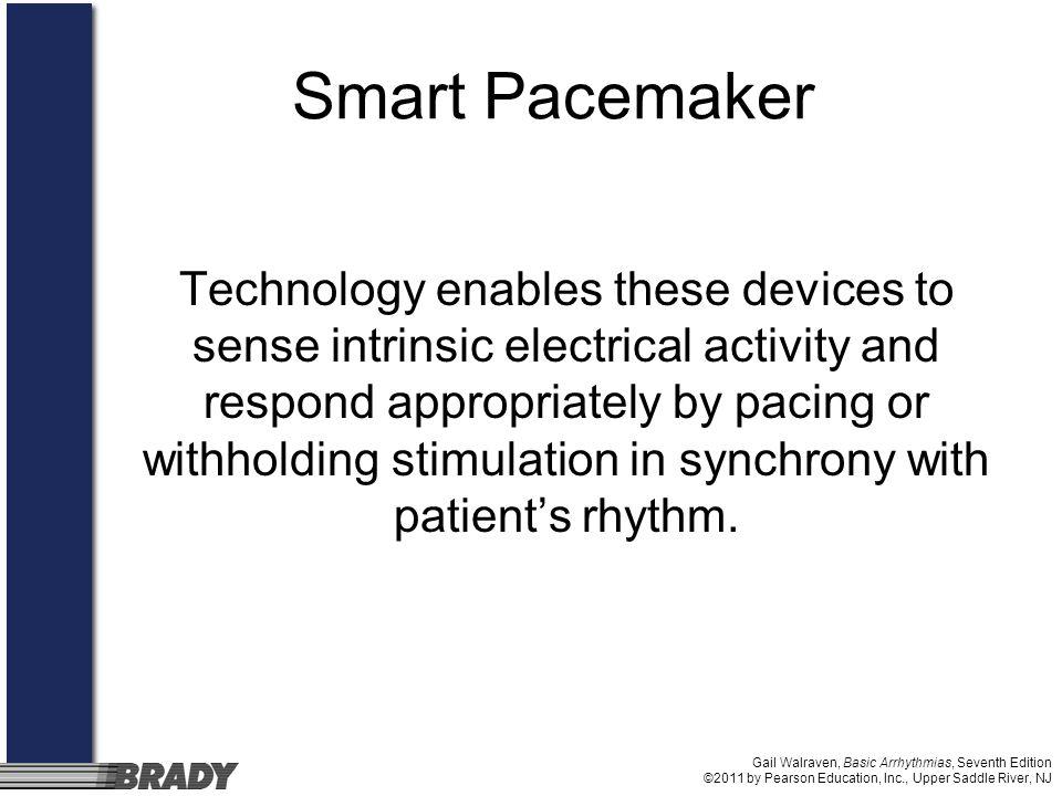 Gail Walraven, Basic Arrhythmias, Seventh Edition ©2011 by Pearson Education, Inc., Upper Saddle River, NJ Smart Pacemaker Technology enables these de