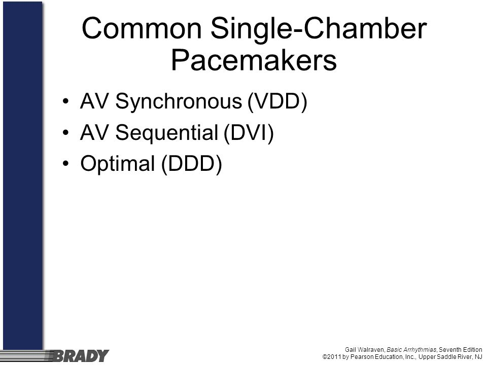 Gail Walraven, Basic Arrhythmias, Seventh Edition ©2011 by Pearson Education, Inc., Upper Saddle River, NJ Common Single-Chamber Pacemakers AV Synchro