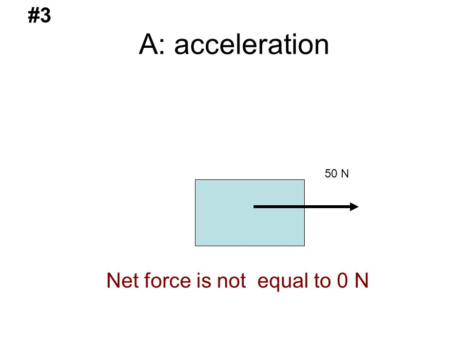 A: acceleration 50 N #3 Net force is not equal to 0 N