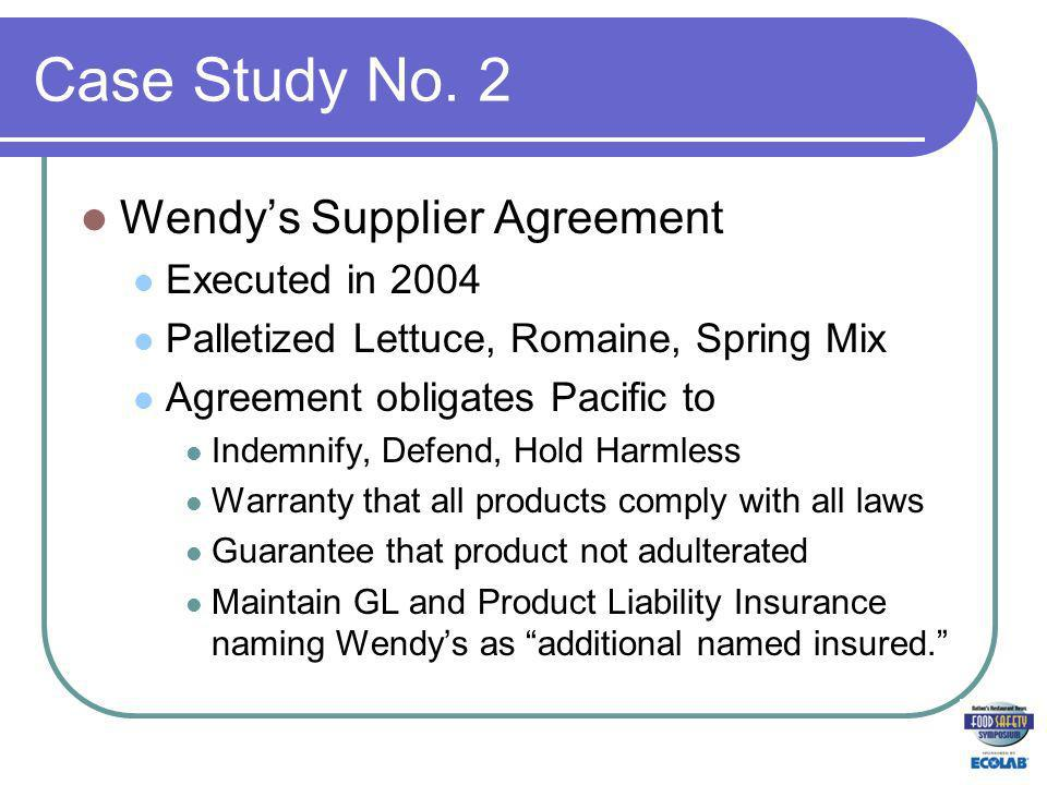 Case Study No. 2 Wendys Supplier Agreement Executed in 2004 Palletized Lettuce, Romaine, Spring Mix Agreement obligates Pacific to Indemnify, Defend,