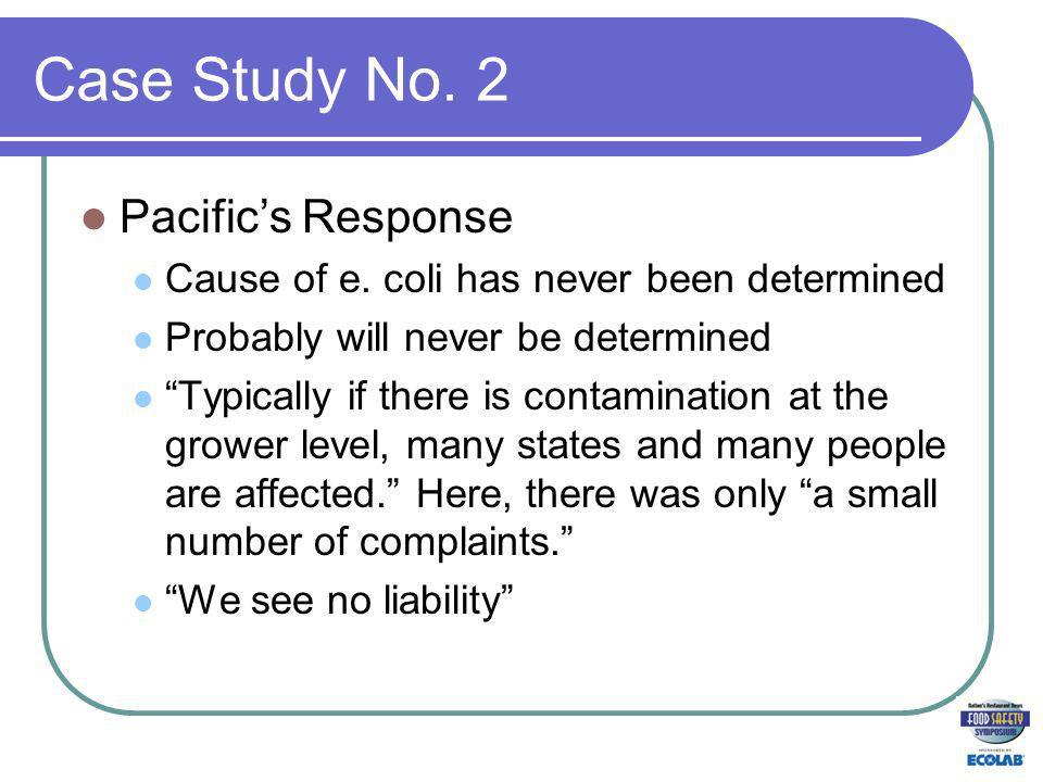 Case Study No. 2 Pacifics Response Cause of e. coli has never been determined Probably will never be determined Typically if there is contamination at
