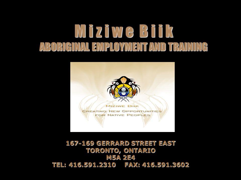 M i z i w e B i i k ABORIGINAL EMPLOYMENT AND TRAINING 167-169 GERRARD STREET EAST TORONTO, ONTARIO M5A 2E4 TEL: 416.591.2310FAX: 416.591.3602
