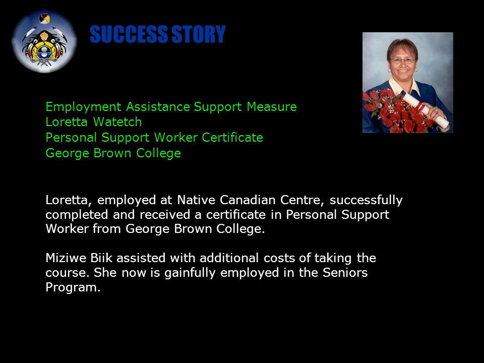SUCCESS STORY Employment Assistance Support Measure Loretta Watetch Personal Support Worker Certificate George Brown College Loretta, employed at Native Canadian Centre, successfully completed and received a certificate in Personal Support Worker from George Brown College.