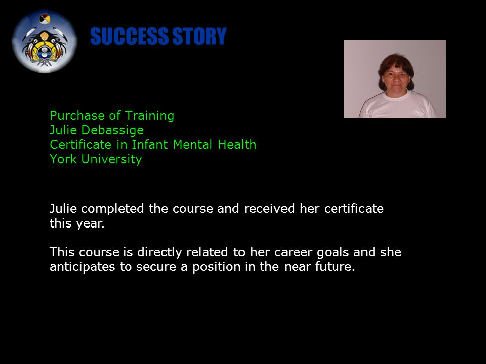 SUCCESS STORY Purchase of Training Julie Debassige Certificate in Infant Mental Health York University Julie completed the course and received her certificate this year.