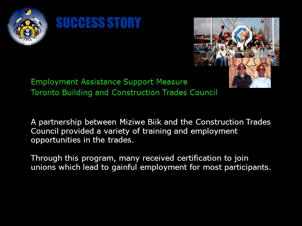 Employment Assistance Support Measure Toronto Building and Construction Trades Council A partnership between Miziwe Biik and the Construction Trades Council provided a variety of training and employment opportunities in the trades.