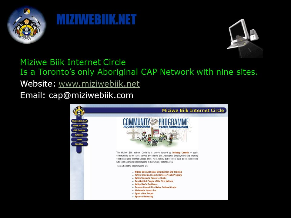 MIZIWEBIIK.NET Miziwe Biik Internet Circle Is a Torontos only Aboriginal CAP Network with nine sites.