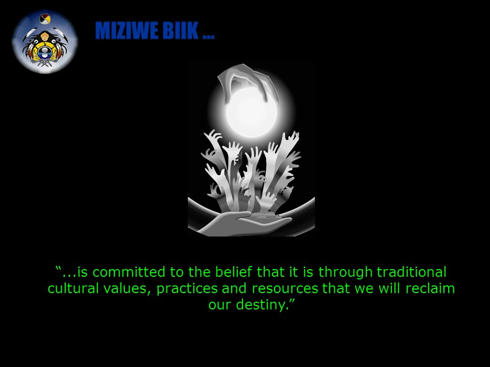 MIZIWE BIIK …...is committed to the belief that it is through traditional cultural values, practices and resources that we will reclaim our destiny.