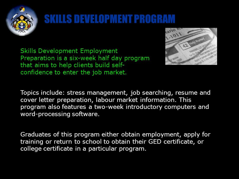 SKILLS DEVELOPMENT PROGRAM Topics include: stress management, job searching, resume and cover letter preparation, labour market information.