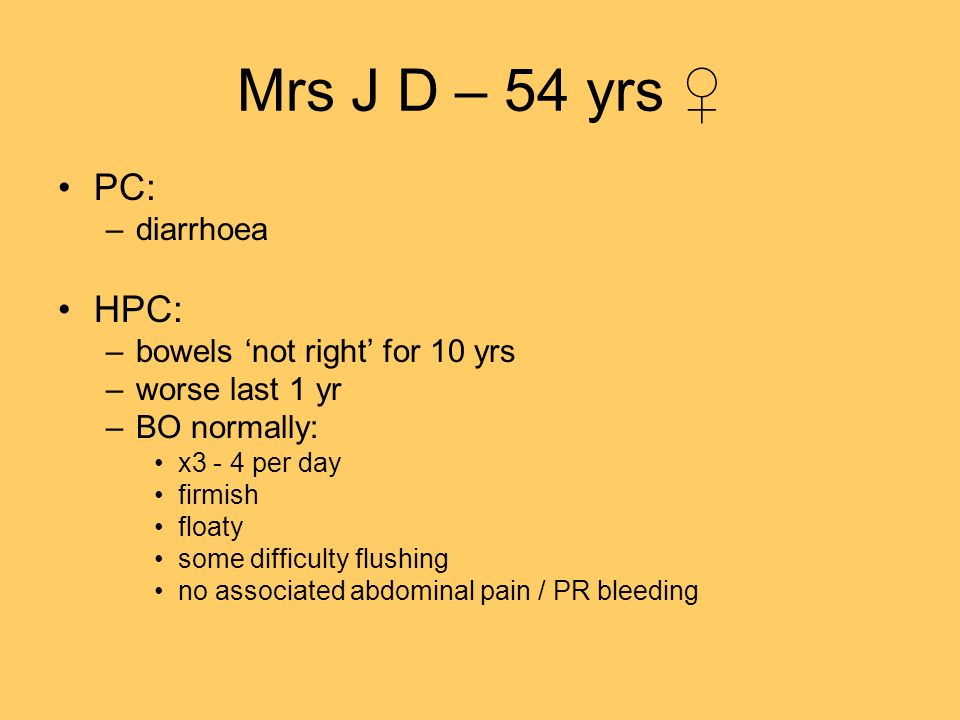 Mrs J D – 54 yrs PC: –diarrhoea HPC: –bowels not right for 10 yrs –worse last 1 yr –BO normally: x3 - 4 per day firmish floaty some difficulty flushin