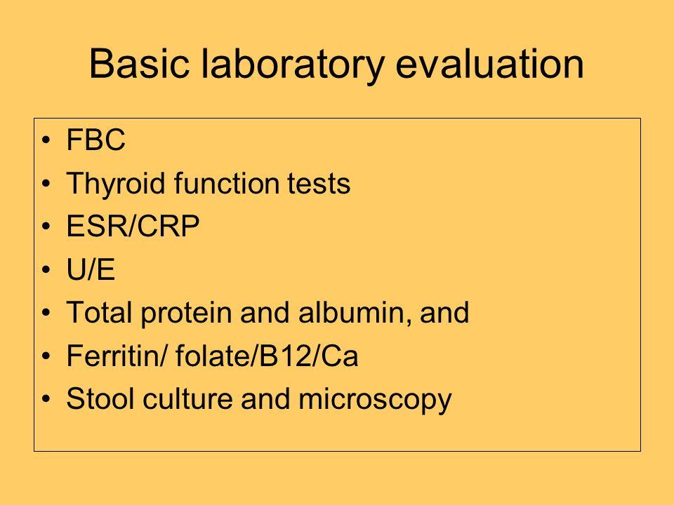 Basic laboratory evaluation FBC Thyroid function tests ESR/CRP U/E Total protein and albumin, and Ferritin/ folate/B12/Ca Stool culture and microscopy