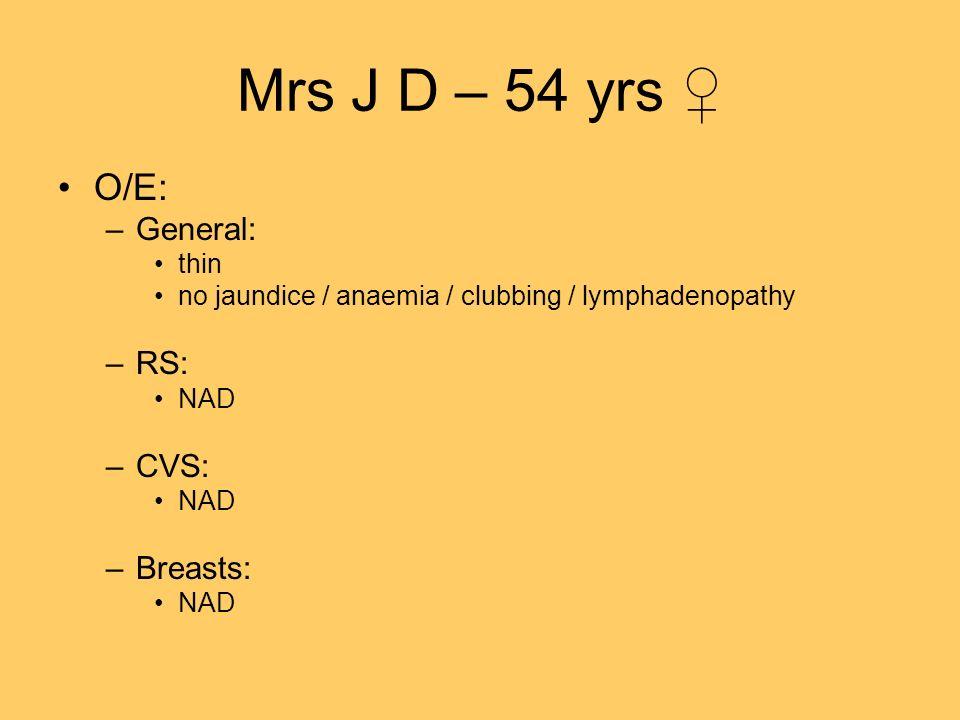 Mrs J D – 54 yrs O/E: –General: thin no jaundice / anaemia / clubbing / lymphadenopathy –RS: NAD –CVS: NAD –Breasts: NAD