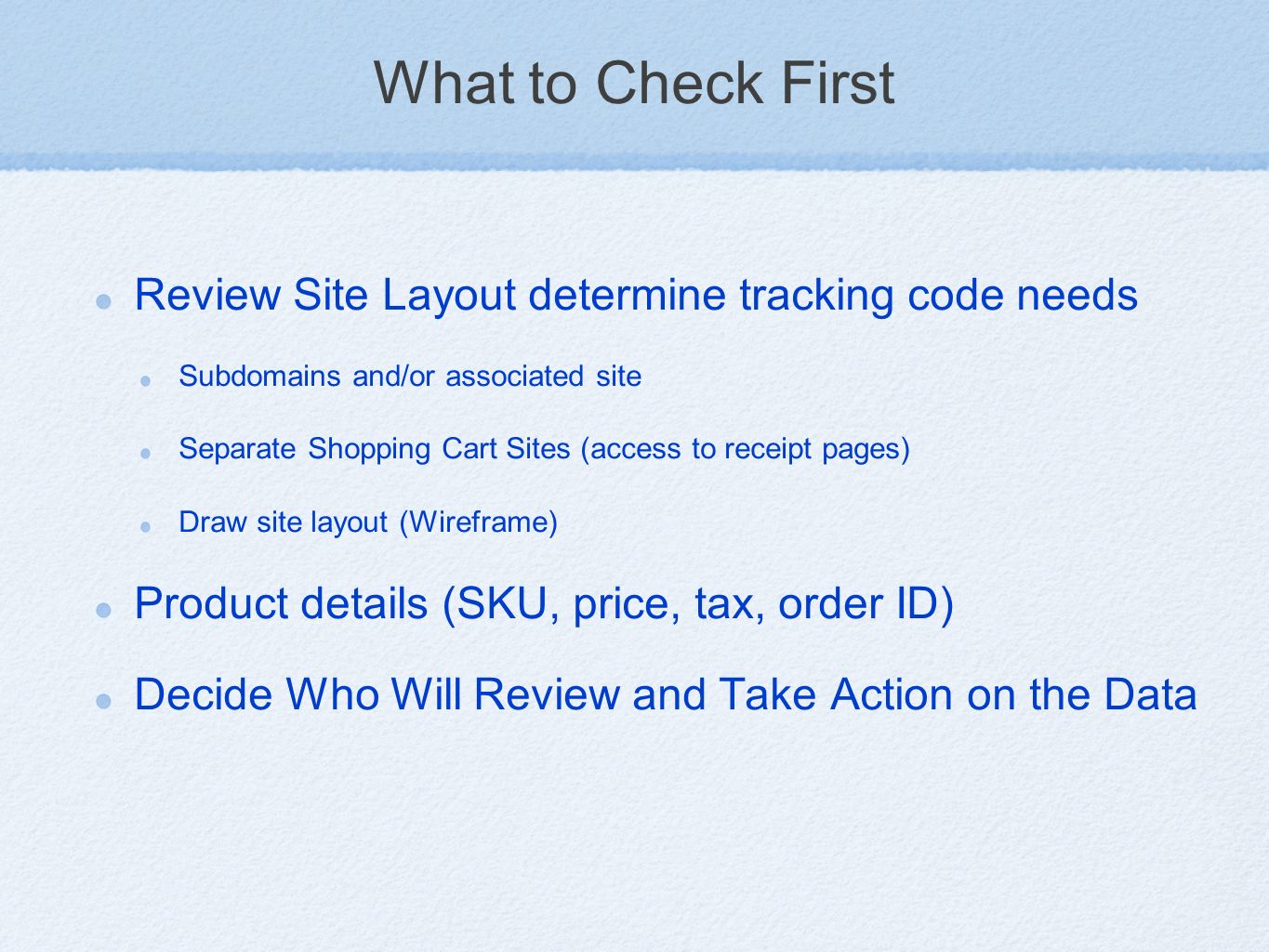 What to Check First Review Site Layout determine tracking code needs Subdomains and/or associated site Separate Shopping Cart Sites (access to receipt pages) Draw site layout (Wireframe) Product details (SKU, price, tax, order ID) Decide Who Will Review and Take Action on the Data