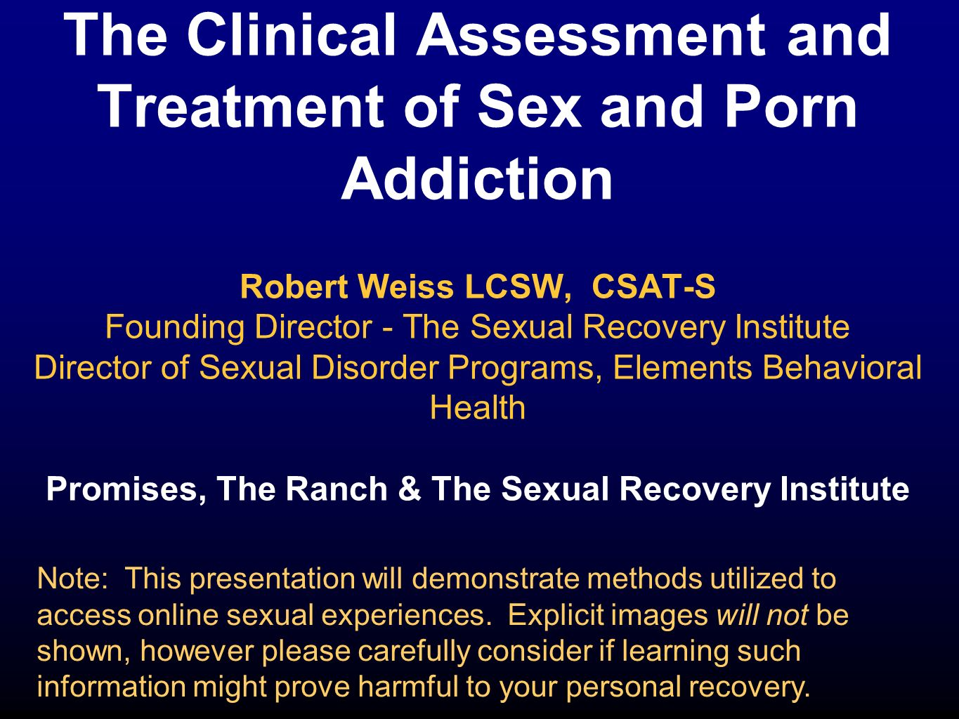 The Clinical Assessment and Treatment of Sex and Porn Addiction Robert Weiss LCSW, CSAT-S Founding Director - The Sexual Recovery Institute Director o