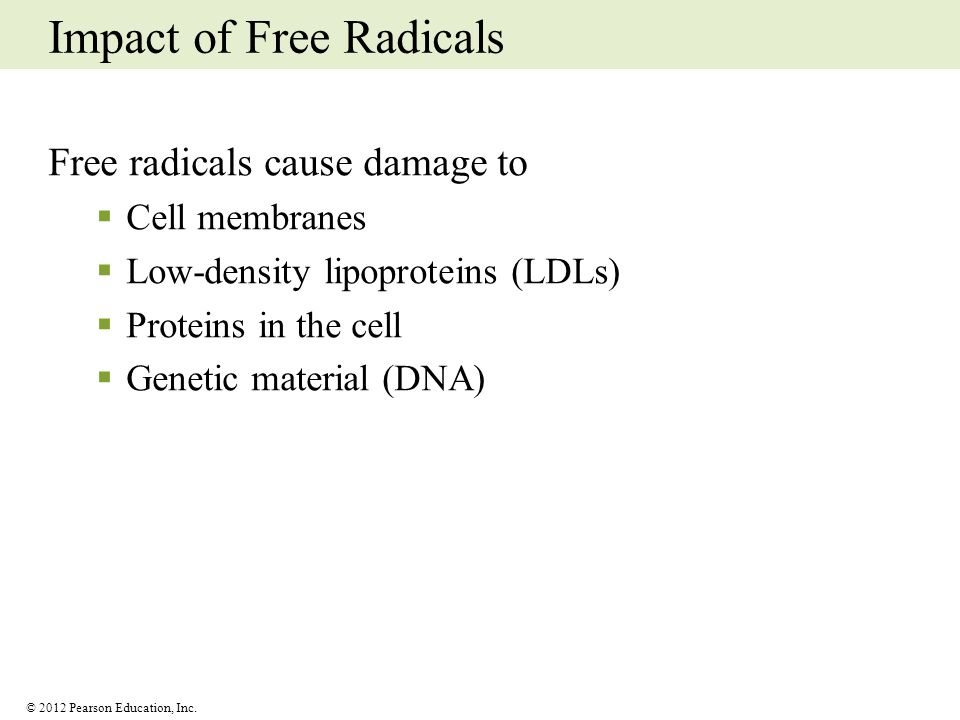 © 2012 Pearson Education, Inc. Impact of Free Radicals Free radicals cause damage to Cell membranes Low-density lipoproteins (LDLs) Proteins in the ce