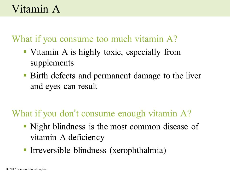 © 2012 Pearson Education, Inc. Vitamin A What if you consume too much vitamin A? Vitamin A is highly toxic, especially from supplements Birth defects