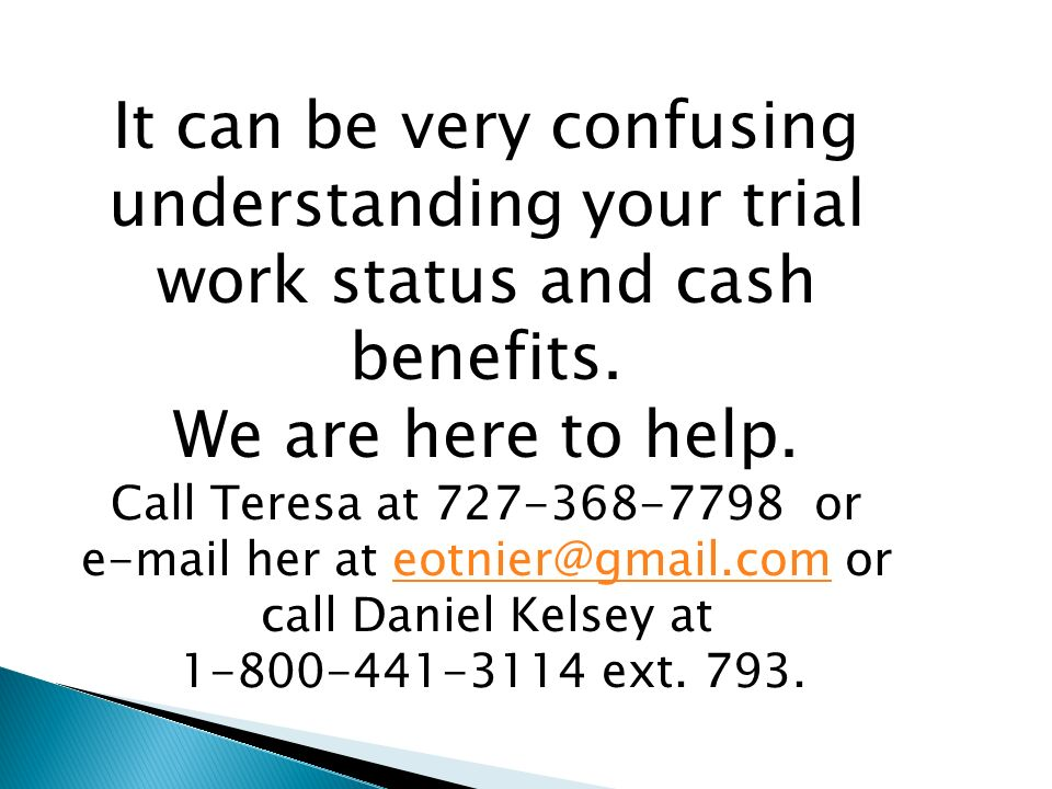 It can be very confusing understanding your trial work status and cash benefits.