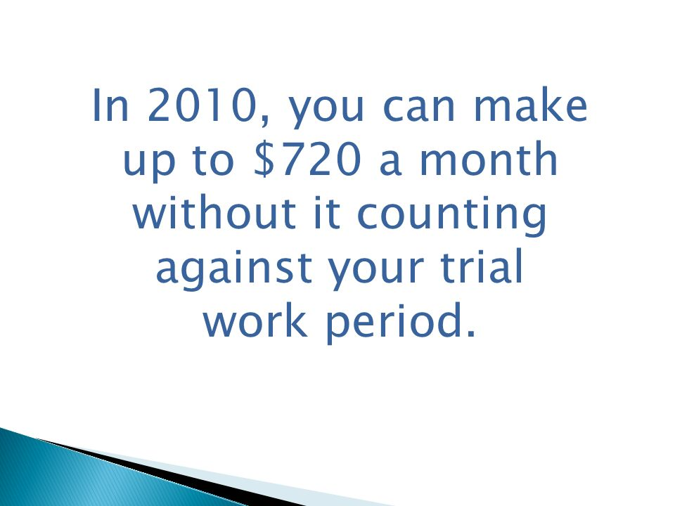 In 2010, you can make up to $720 a month without it counting against your trial work period.