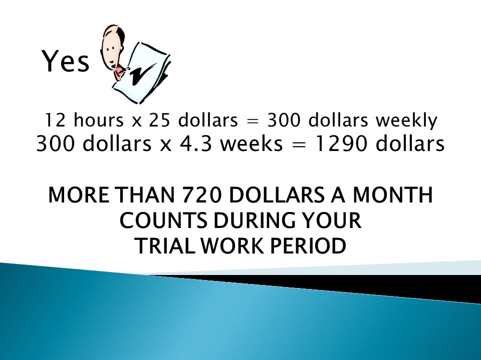 Yes 12 hours x 25 dollars = 300 dollars weekly 300 dollars x 4.3 weeks = 1290 dollars MORE THAN 720 DOLLARS A MONTH COUNTS DURING YOUR TRIAL WORK PERIOD