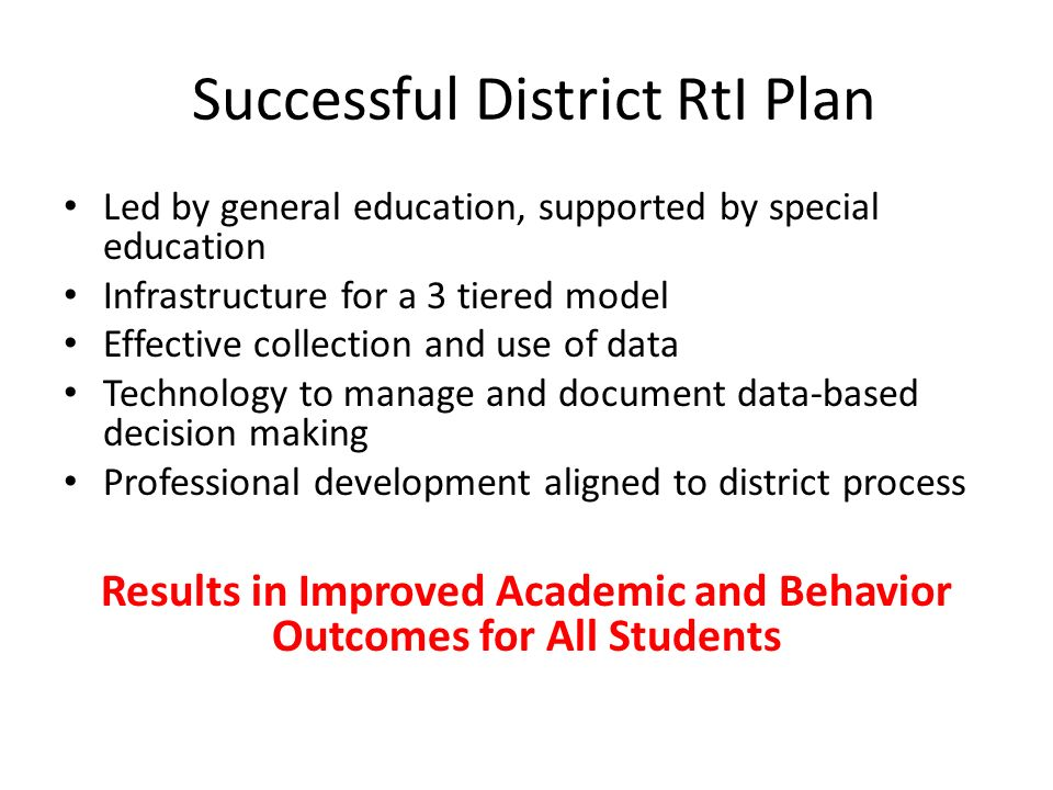 Successful District RtI Plan Led by general education, supported by special education Infrastructure for a 3 tiered model Effective collection and use