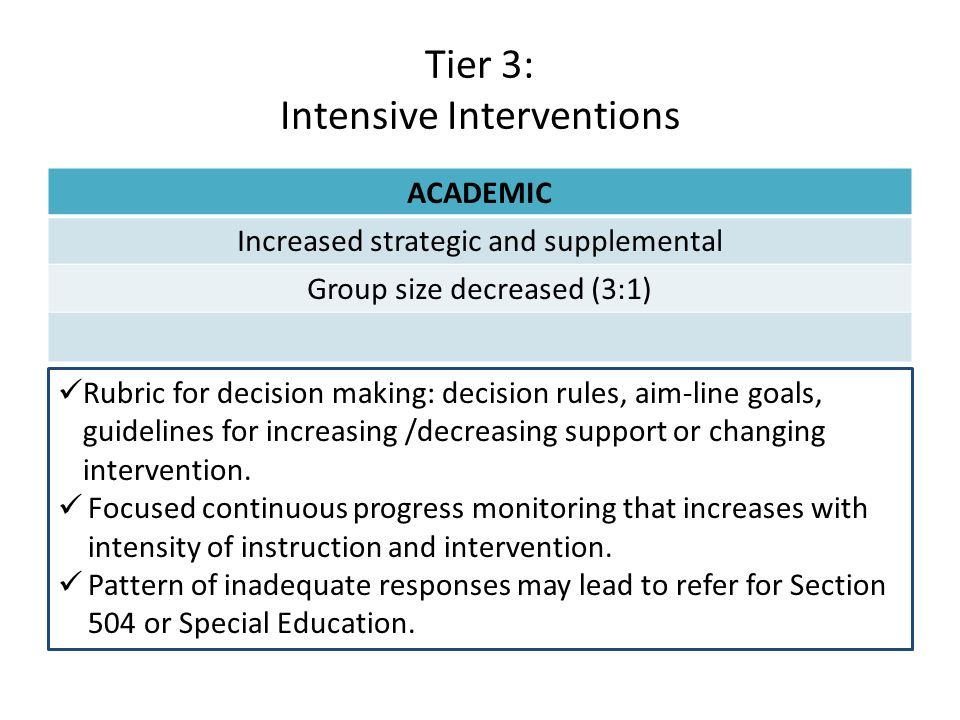 Tier 3: Intensive Interventions ACADEMIC Increased strategic and supplemental Group size decreased (3:1) Rubric for decision making: decision rules, a