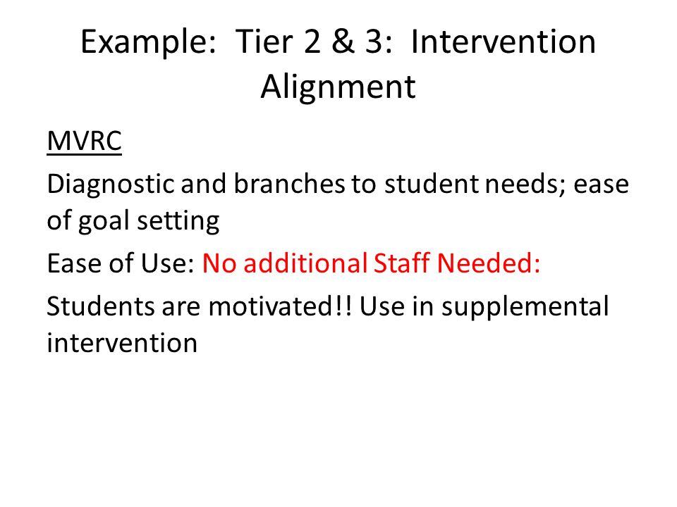 Example: Tier 2 & 3: Intervention Alignment MVRC Diagnostic and branches to student needs; ease of goal setting Ease of Use: No additional Staff Neede