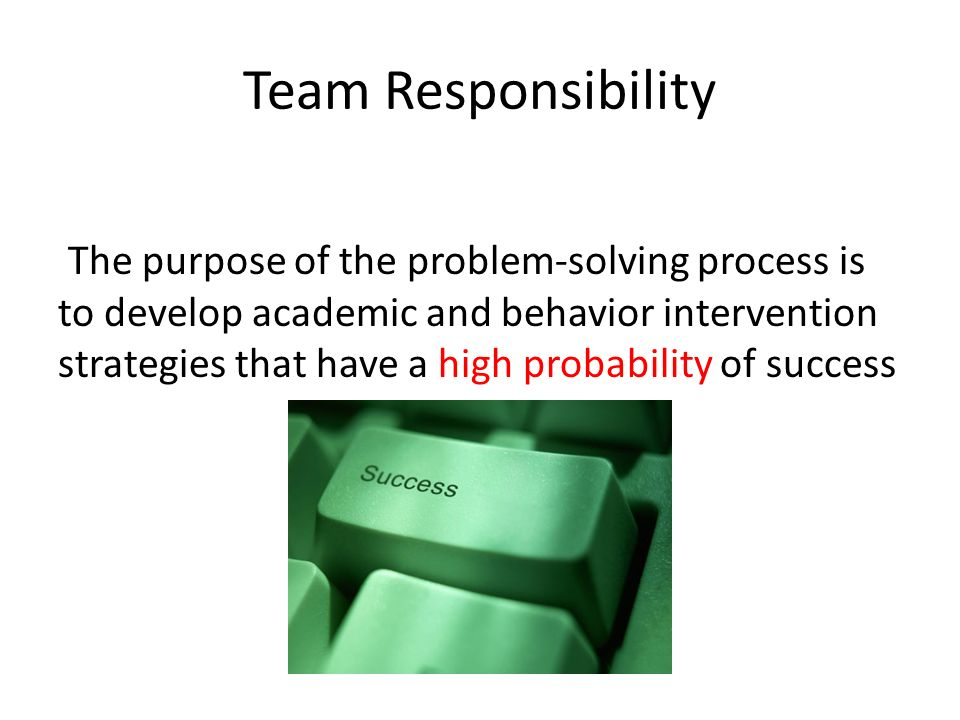 Team Responsibility The purpose of the problem-solving process is to develop academic and behavior intervention strategies that have a high probabilit