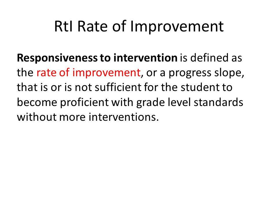 RtI Rate of Improvement Responsiveness to intervention is defined as the rate of improvement, or a progress slope, that is or is not sufficient for th