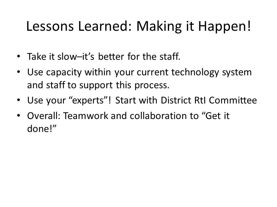 Lessons Learned: Making it Happen! Take it slow–its better for the staff. Use capacity within your current technology system and staff to support this