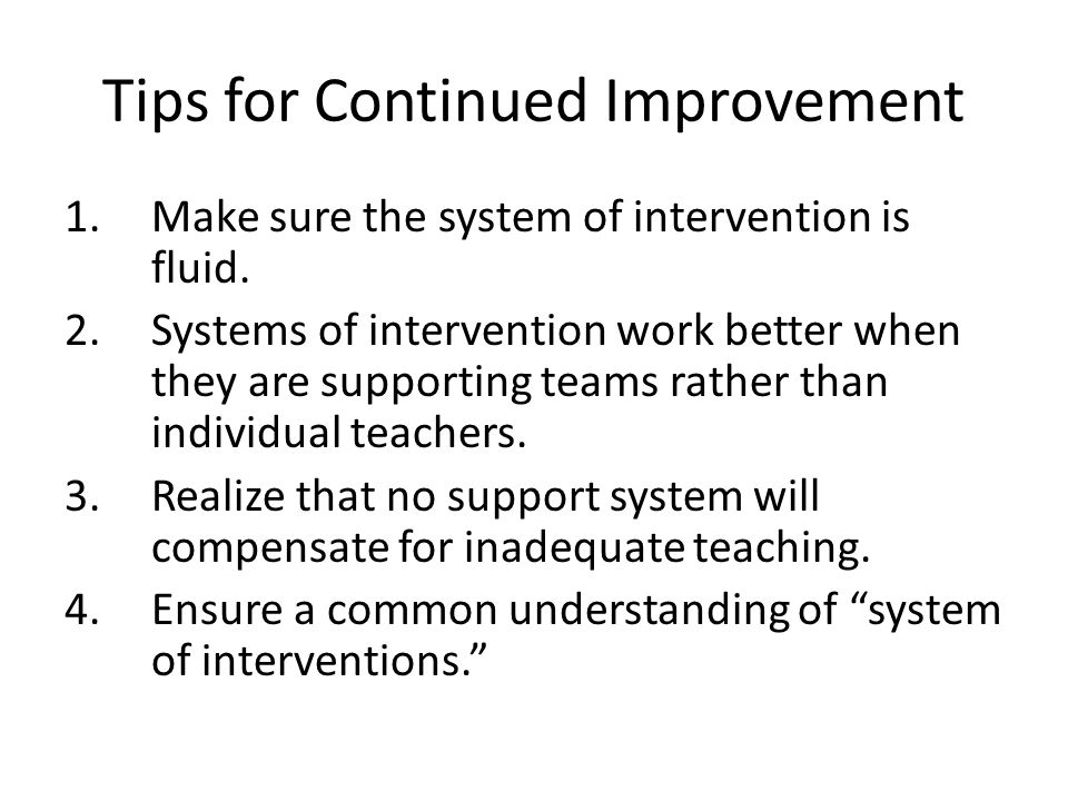 Tips for Continued Improvement 1.Make sure the system of intervention is fluid. 2.Systems of intervention work better when they are supporting teams r